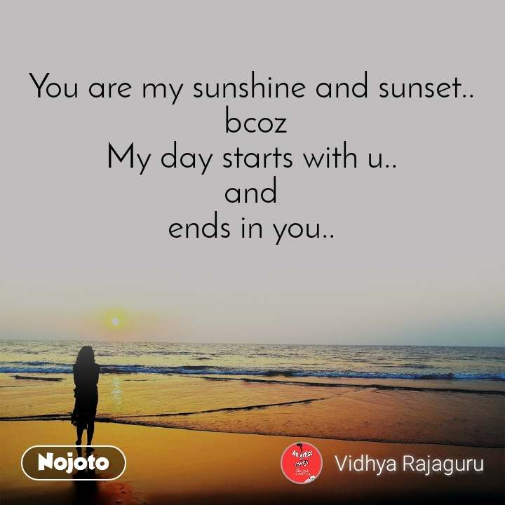 You are my sunshine and sunset..  bcoz My day starts with u..  and  ends in you..