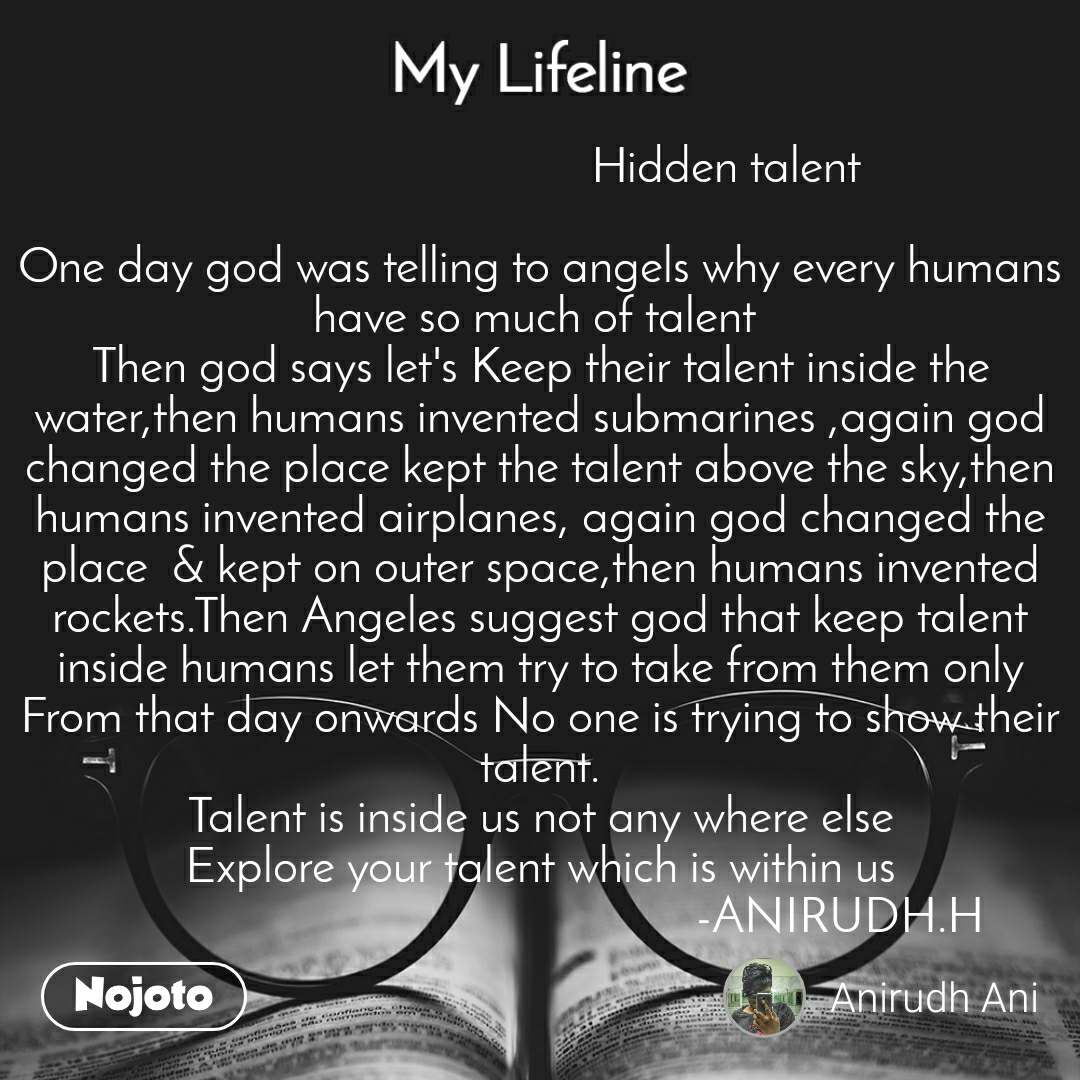 My lifeline                                Hidden talent  One day god was telling to angels why every humans have so much of talent  Then god says let's Keep their talent inside the water,then humans invented submarines ,again god changed the place kept the talent above the sky,then humans invented airplanes, again god changed the place  & kept on outer space,then humans invented rockets.Then Angeles suggest god that keep talent inside humans let them try to take from them only From that day onwards No one is trying to show their talent. Talent is inside us not any where else Explore your talent which is within us                                                   -ANIRUDH.H