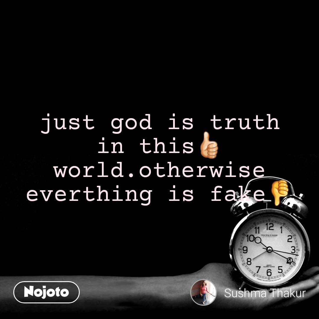 just god is truth in this👍🏻 world.otherwise everthing is fake👎