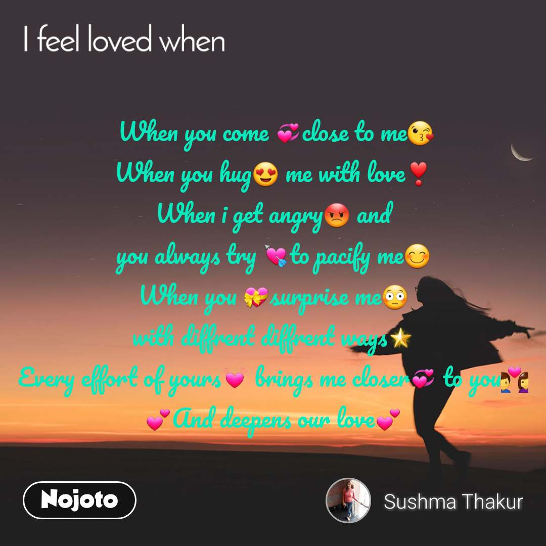 I feel loved when  When you come 💞close to me😘 When you hug😍 me with love❣️ When i get angry😡 and you always try 💘to pacify me😊 When you 💝surprise me😳 with diffrent diffrent ways🌟 Every effort of yours💓 brings me closer💞 to you💑 💕And deepens our love💕