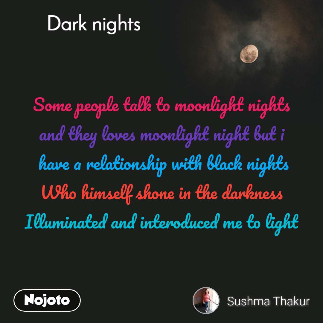 Dark nights Some people talk to moonlight nights and they loves moonlight night but i  have a relationship with black nights Who himself shone in the darkness Illuminated and interoduced me to light