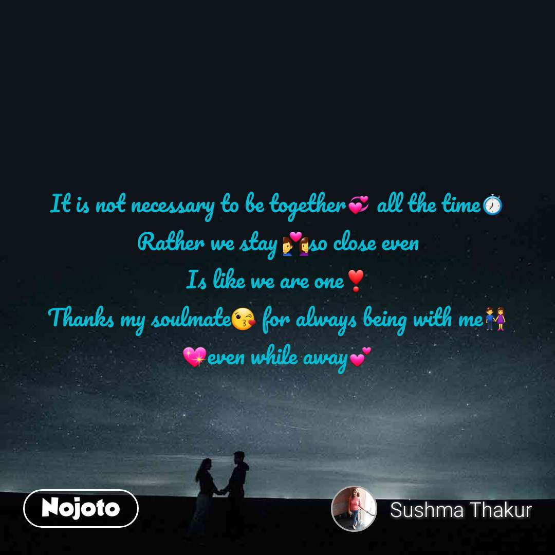 It is not necessary to be together💞 all the time⏱️ Rather we stay 💑so close even Is like we are one❣️ Thanks my soulmate😘 for always being with me👫 💖even while away💕