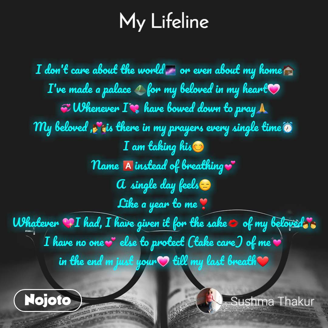 My lifeline  I don't care about the world🌌 or even about my home🏚️ I've made a palace ⛰️for my beloved in my heart💗 💞Whenever I💘 have bowed down to pray🙏 My beloved ,💑is there in my prayers every single time⏰ I am taking his😊 Name 🅰️instead of breathing💕 A  single day feels😑 Like a year to me❣️ Whatever 💖I had, I have given it for the sake💋 of my beloved👨‍❤️‍💋‍👨 I have no one💕 else to protect (take care) of me💓 in the end m just your💗 till my last breath❤️
