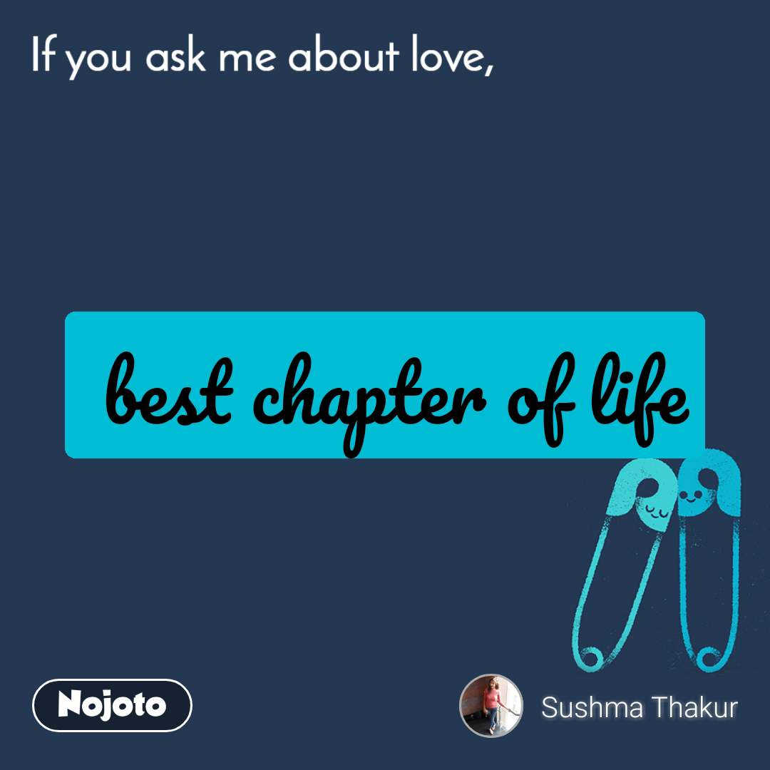 If you ask me about love  best chapter of life