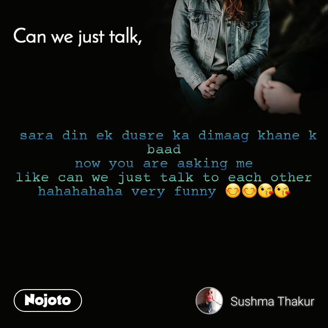 Can you just talk ,  sara din ek dusre ka dimaag khane k baad now you are asking me like can we just talk to each other hahahahaha very funny 😊😊😘😘