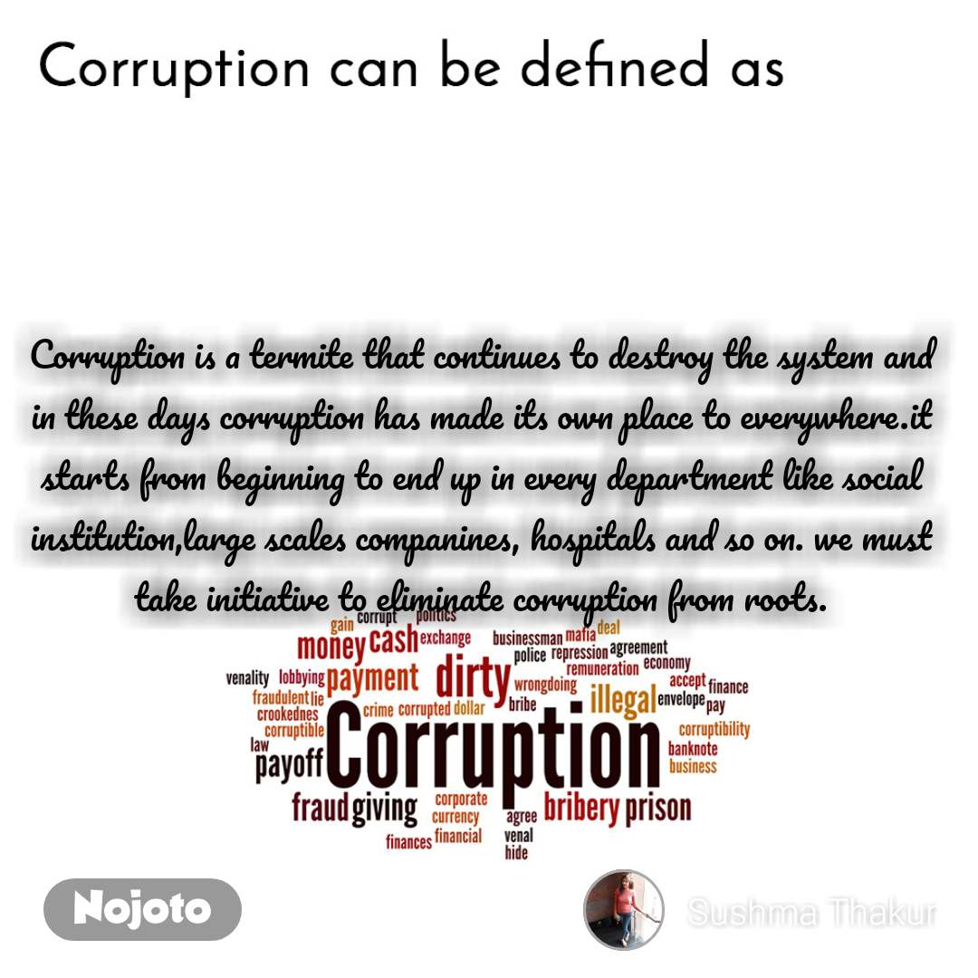 Corruption can be defined as Corruption is a termite that continues to destroy the system and in these days corruption has made its own place to everywhere.it starts from beginning to end up in every department like social institution,large scales companines, hospitals and so on. we must take initiative to eliminate corruption from roots.