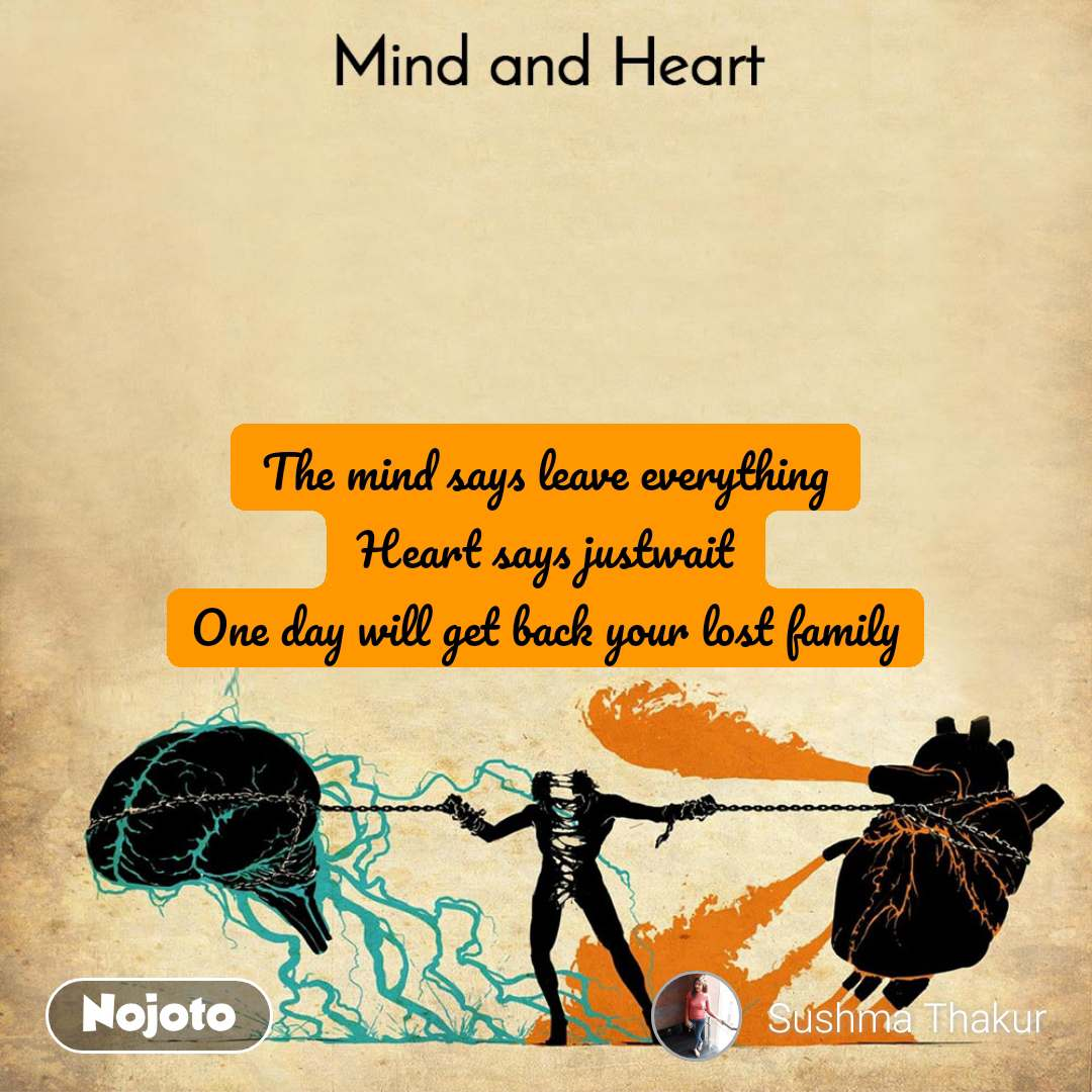 Mind and Heart  The mind says leave everything Heart says justwait One day will get back your lost family