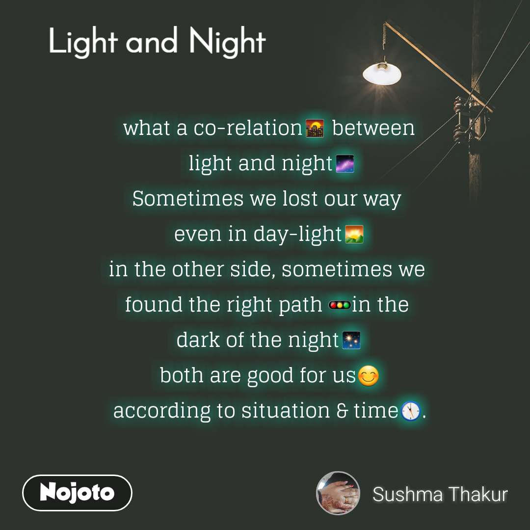 what a co-relation🌇 between  light and night🌌 Sometimes we lost our way  even in day-light🌄 in the other side, sometimes we  found the right path 🚥in the  dark of the night✨ both are good for us😊 according to situation & time🕚.