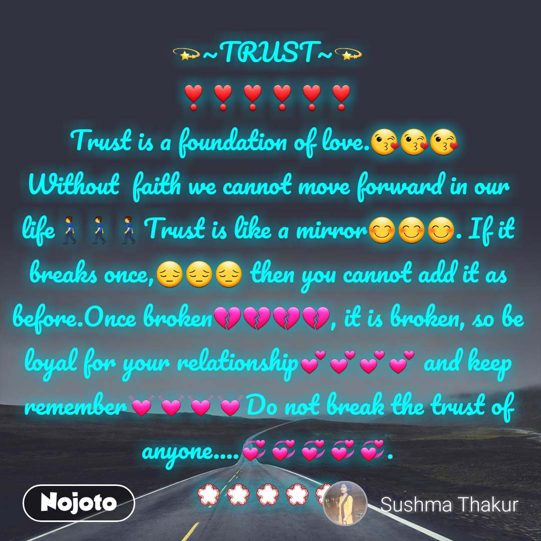 💫~TRUST~💫 ❣️❣️❣️❣️❣️❣️ Trust is a foundation of love.😘😘😘  Without  faith we cannot move forward in our life🚶🚶🚶Trust is like a mirror😊😊😊. If it breaks once,😔😔😔 then you cannot add it as before.Once broken💔💔💔💔, it is broken, so be loyal for your relationship💕💕💕💕 and keep remember💓💓💓💓Do not break the trust of anyone....💞💞💞💞💞. 💮💮💮💮💮