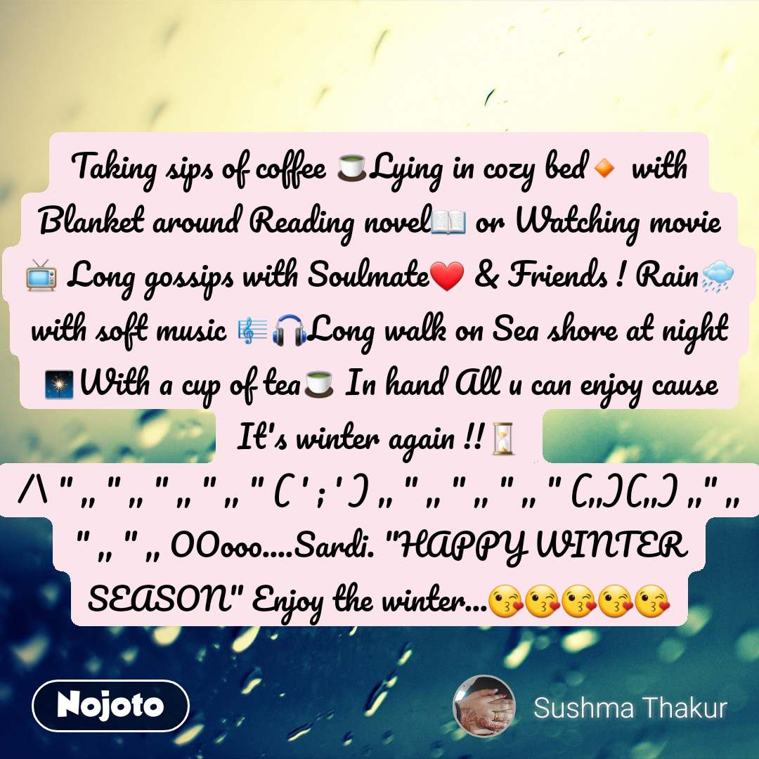 """Taking sips of coffee 🍵Lying in cozy bed🔸 with Blanket around Reading novel📖 or Watching movie📺 Long gossips with Soulmate❤️ & Friends ! Rain🌧️ with soft music 🎼🎧Long walk on Sea shore at night 🎇With a cup of tea🍵 In hand All u can enjoy cause It's winter again !!⏳ /\ """" ,, """" ,, """" ,, """" ,, """" ( ' ; ' ) ,, """" ,, """" ,, """" ,, """" (,,)(,,) ,,"""" ,, """" ,, """" ,, OOooo....Sardi. """"HAPPY WINTER SEASON"""" Enjoy the winter...😘😘😘😘😘"""