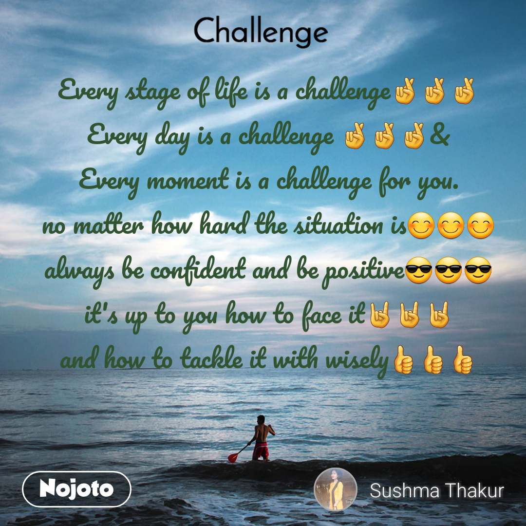 Challenge Every stage of life is a challenge🤞🤞🤞 Every day is a challenge 🤞🤞🤞& Every moment is a challenge for you. no matter how hard the situation is😊😊😊 always be confident and be positive😎😎😎 it's up to you how to face it🤘🤘🤘 and how to tackle it with wisely👍👍👍