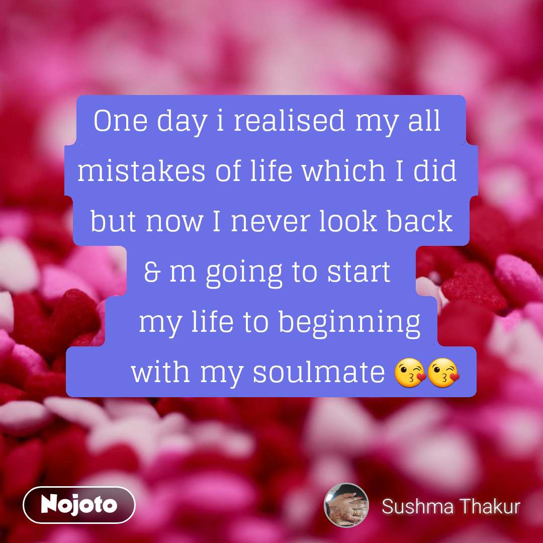 One day i realised my all  mistakes of life which I did  but now I never look back & m going to start    my life to beginning       with my soulmate 😘😘