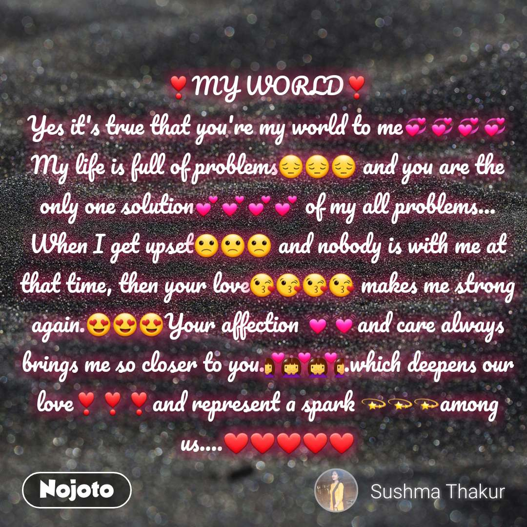 ❣️MY WORLD❣️ Yes it's true that you're my world to me💞💞💞💞 My life is full of problems😔😔😔 and you are the only one solution💕💕💕💕 of my all problems... When I get upset🙁🙁🙁 and nobody is with me at that time, then your love😘😘😘😘 makes me strong again.😍😍😍Your affection 💓💓and care always brings me so closer to you.👩❤️👩👩❤️👩👩❤️👩.which deepens our love❣️❣️❣️and represent a spark 💫💫💫among us….❤️❤️❤️❤️❤️