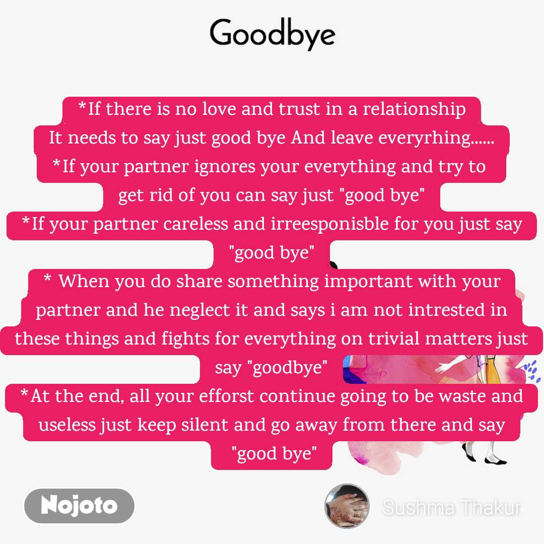 "Goodbye *If there is no love and trust in a relationship It needs to say just good bye And leave everyrhing...... *If your partner ignores your everything and try to  get rid of you can say just ""good bye"" *If your partner careless and irreesponisble for you just say ""good bye"" * When you do share something important with your partner and he neglect it and says i am not intrested in these things and fights for everything on trivial matters just say ""goodbye"" *At the end, all your efforst continue going to be waste and useless just keep silent and go away from there and say  ""good bye"""