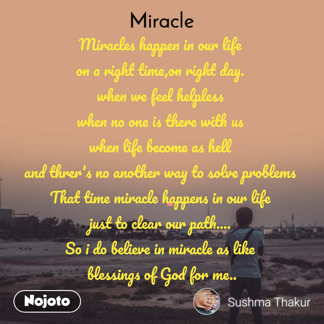 Miracle  Miracles happen in our life on a right time,on right day. when we feel helpless when no one is there with us when life become as hell and threr's no another way to solve problems That time miracle happens in our life just to clear our path.... So i do believe in miracle as like  blessings of God for me..