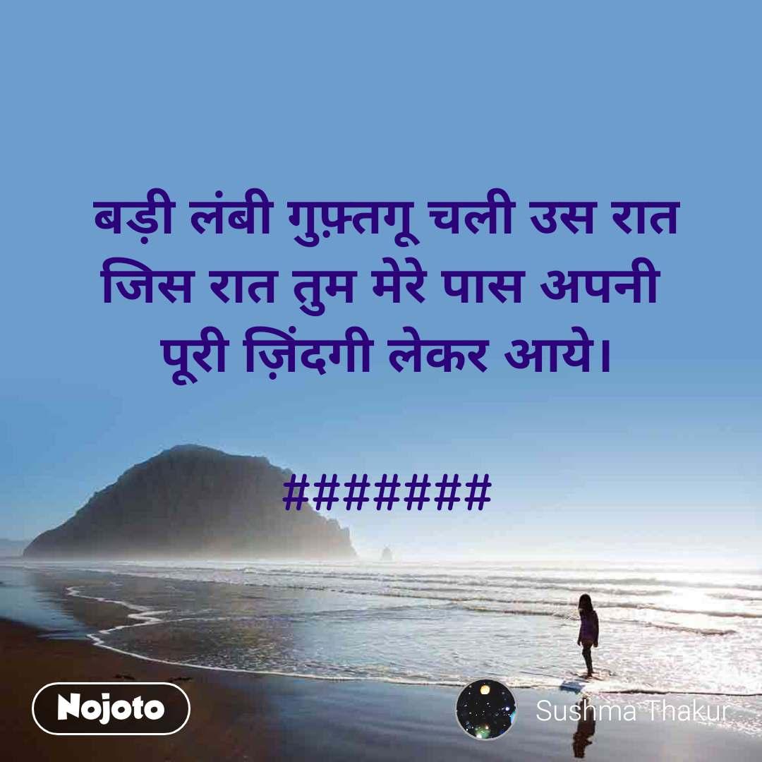 बड़ी लंबी गुफ़्तगू चली उस रात जिस रात तुम मेरे पास अपनी  पूरी ज़िंदगी लेकर आये।  #######
