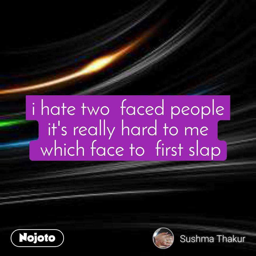 i hate two  faced people it's really hard to me  which face to  first slap