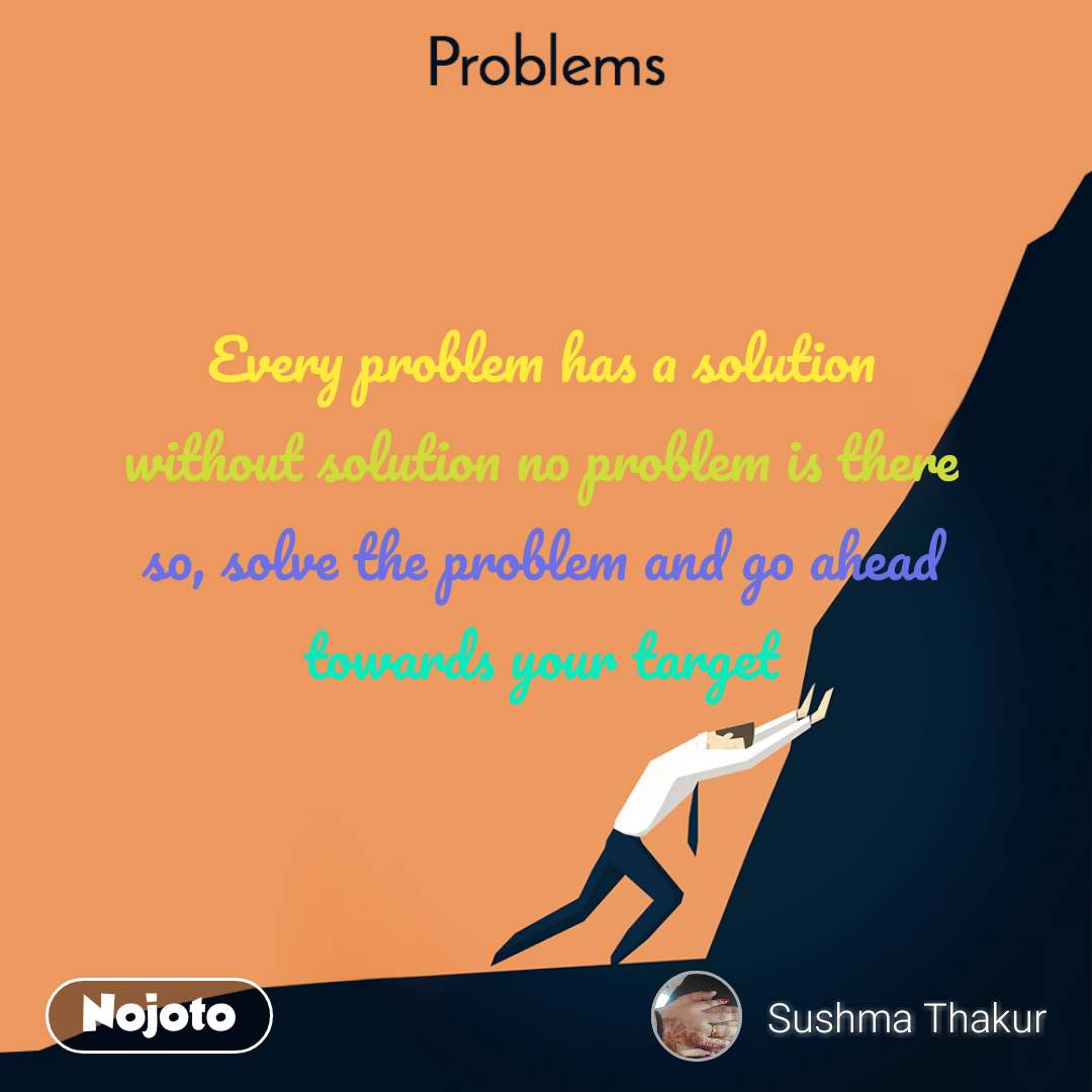 Problems Every problem has a solution without solution no problem is there so, solve the problem and go ahead towards your target