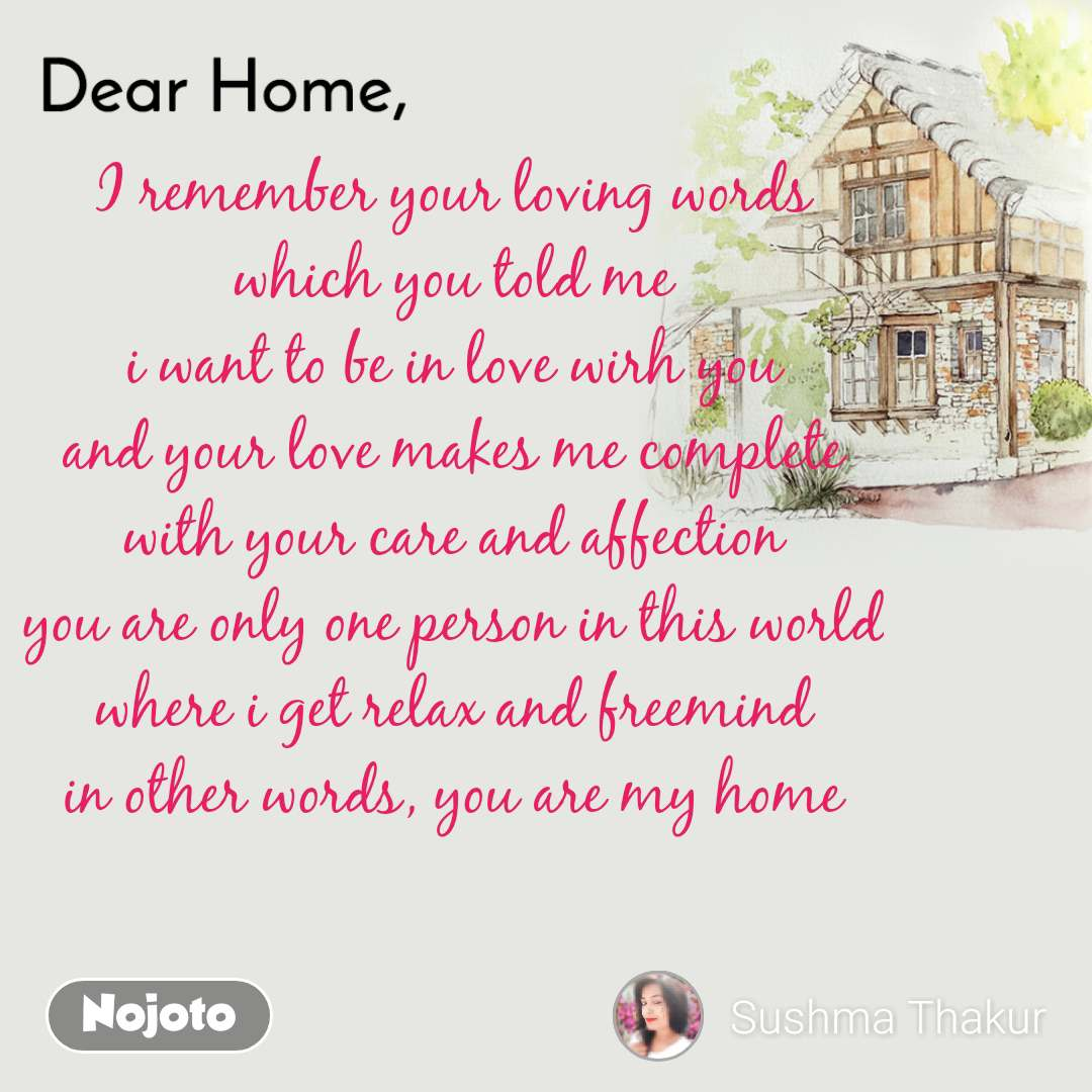 Dear Home I remember your loving words which you told me i want to be in love wirh you and your love makes me complete with your care and affection you are only one person in this world where i get relax and freemind in other words, you are my home
