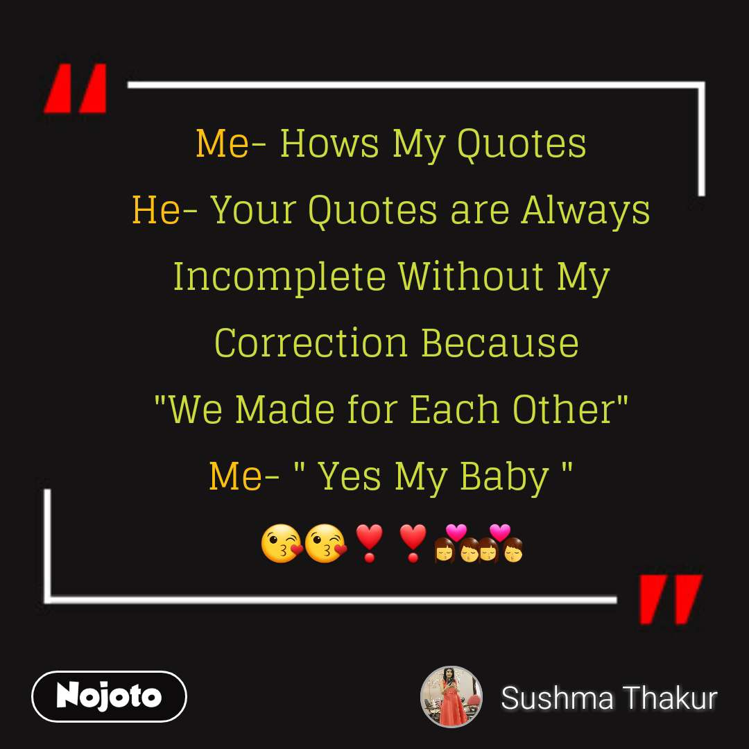"Me- Hows My Quotes He- Your Quotes are Always Incomplete Without My  Correction Because ""We Made for Each Other"" Me- "" Yes My Baby "" 😘😘❣️❣️💏💏"