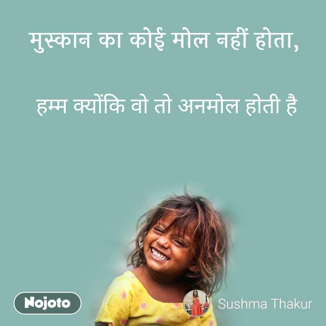 मुस्कान का कोई मोल नहीं होता, हम्म क्योंकि वो तो अनमोल होती है