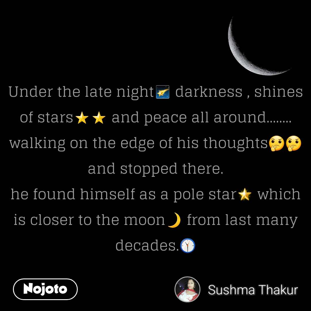 Under the late night🌠 darkness , shines of stars⭐⭐ and peace all around........ walking on the edge of his thoughts🤔🤔 and stopped there. he found himself as a pole star🌟 which is closer to the moon🌙 from last many decades.🕦