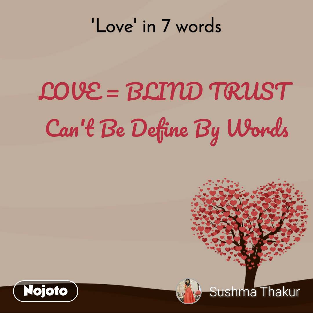 'Love' in 7 words LOVE = BLIND TRUST  Can't Be Define By Words