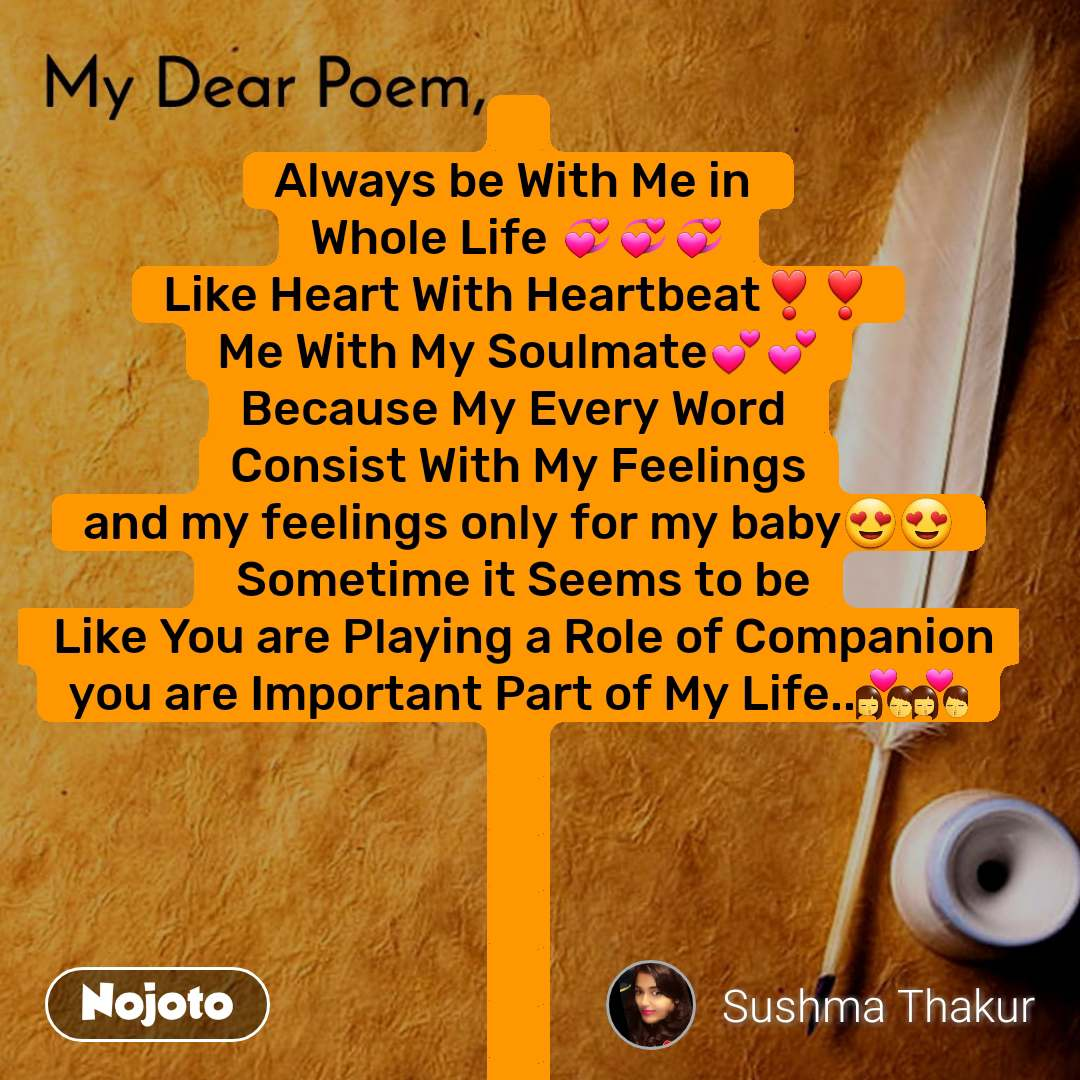 My dear poem  Always be With Me in  Whole Life 💞💞💞 Like Heart With Heartbeat❣️❣️ Me With My Soulmate💕💕 Because My Every Word  Consist With My Feelings and my feelings only for my baby😍😍  Sometime it Seems to be  Like You are Playing a Role of Companion you are Important Part of My Life..💏💏