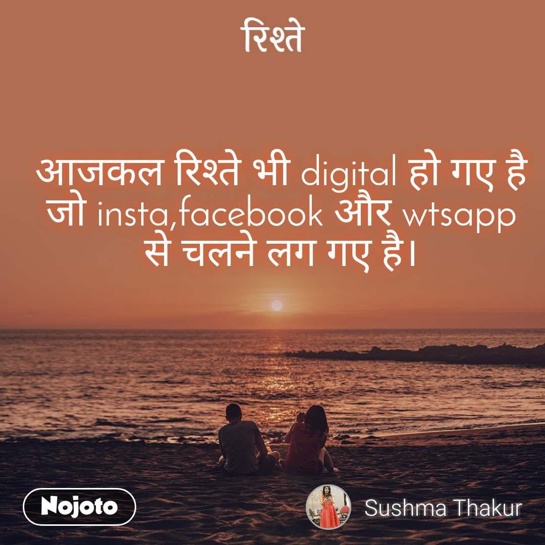 रिश्ते आजकल रिश्ते भी digital हो गए है जो insta,facebook और wtsapp से चलने लग गए है।
