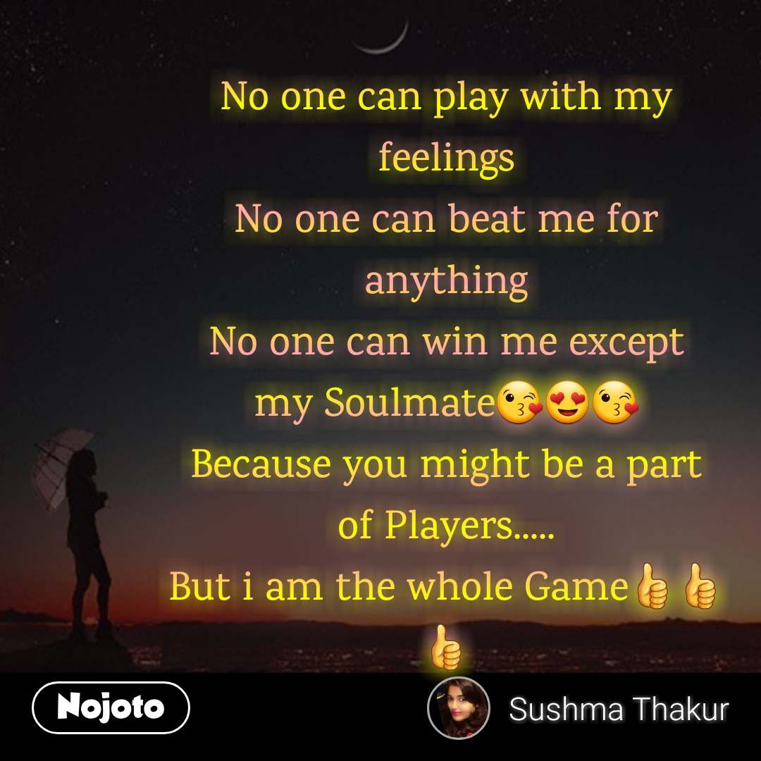 No one can play with my feelings No one can beat me for anything No one can win me except my Soulmate😘😍😘 Because you might be a part of Players..... But i am the whole Game👍👍👍