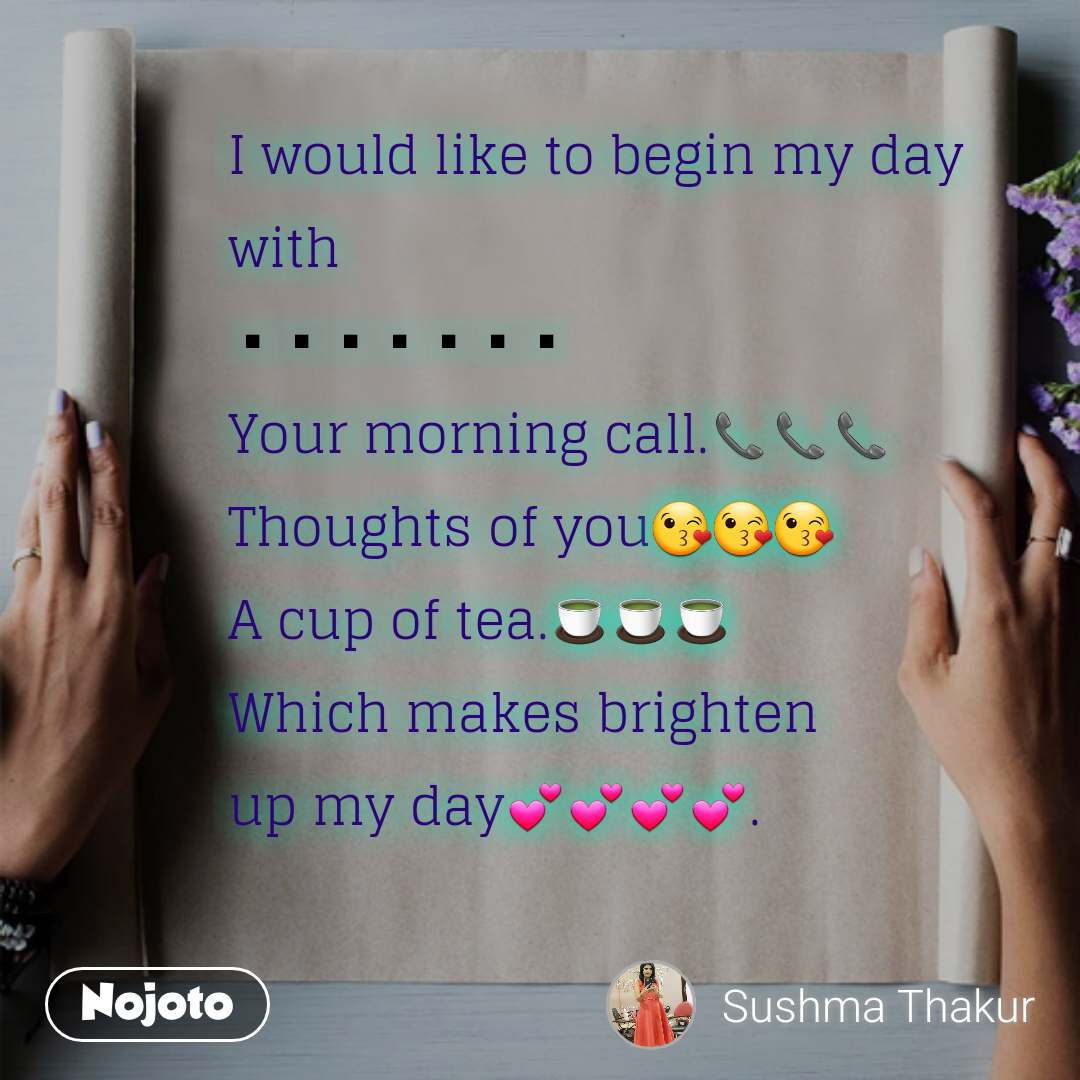 I would like to begin my day with ▪▪▪▪▪▪▪ Your morning call.📞📞📞 Thoughts of you😘😘😘 A cup of tea.🍵🍵🍵 Which makes brighten up my day💕💕💕💕.