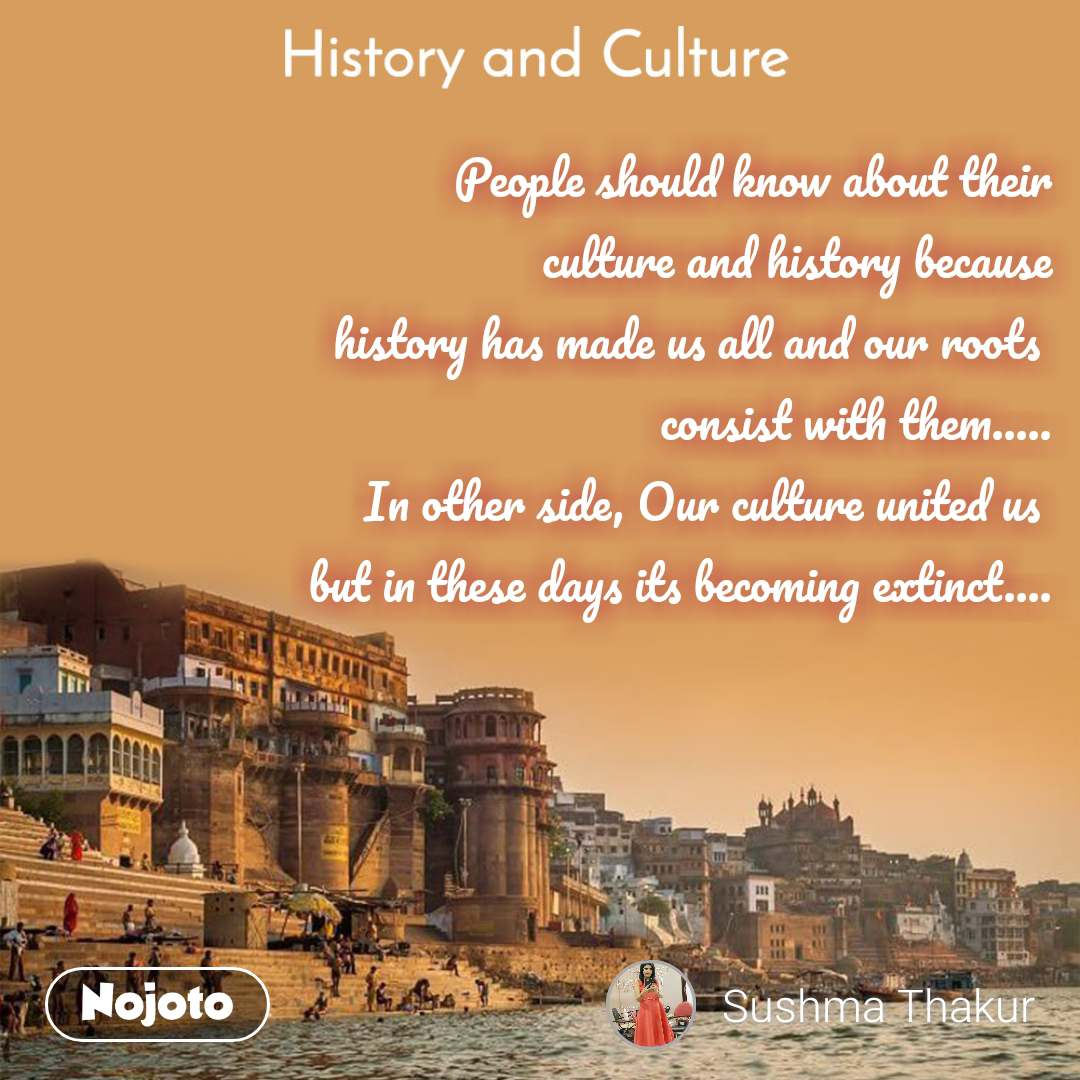History and Culture  People should know about their culture and history because history has made us all and our roots  consist with them..... In other side, Our culture united us  but in these days its becoming extinct....