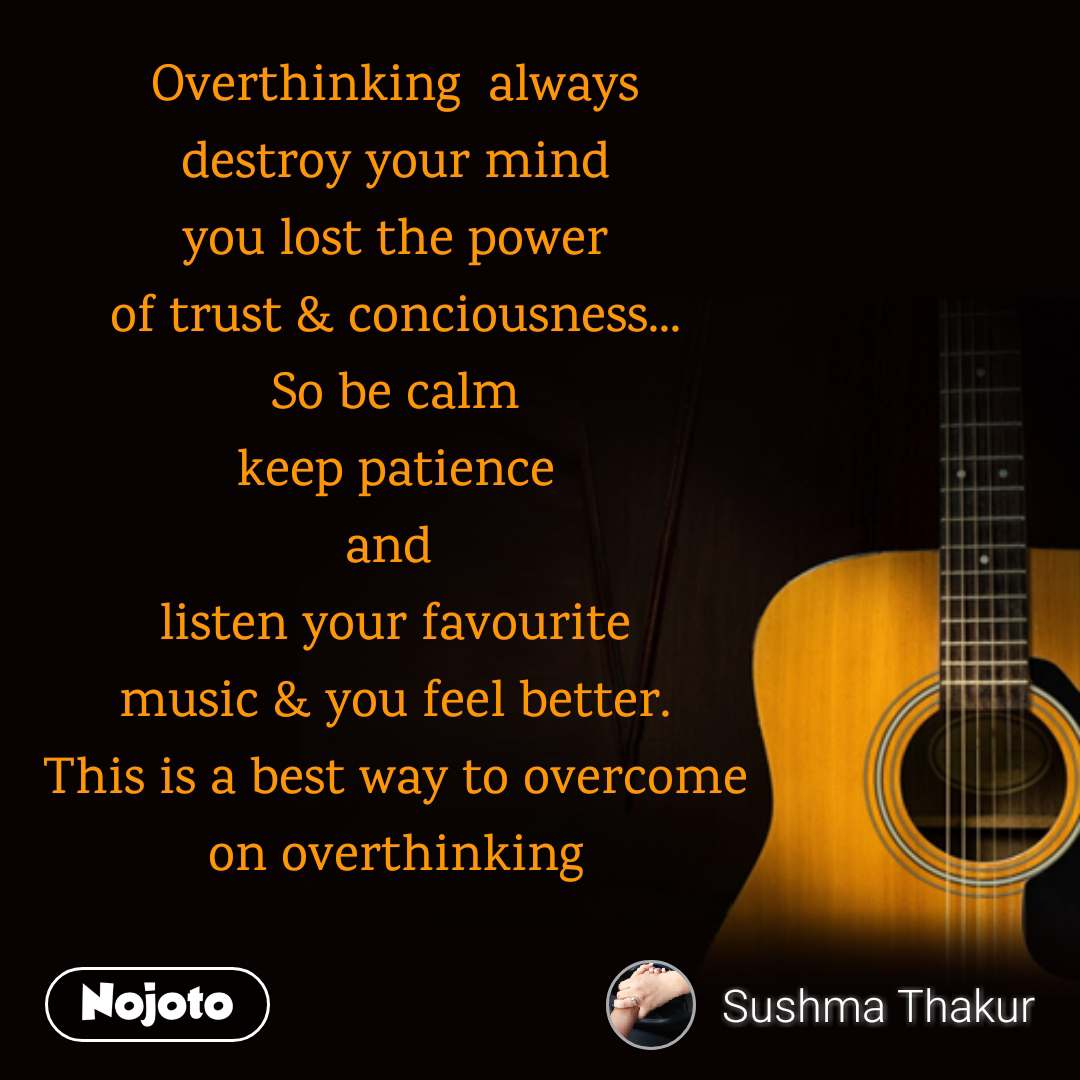 Overthinking  always destroy your mind you lost the power of trust & conciousness... So be calm keep patience and  listen your favourite music & you feel better. This is a best way to overcome on overthinking