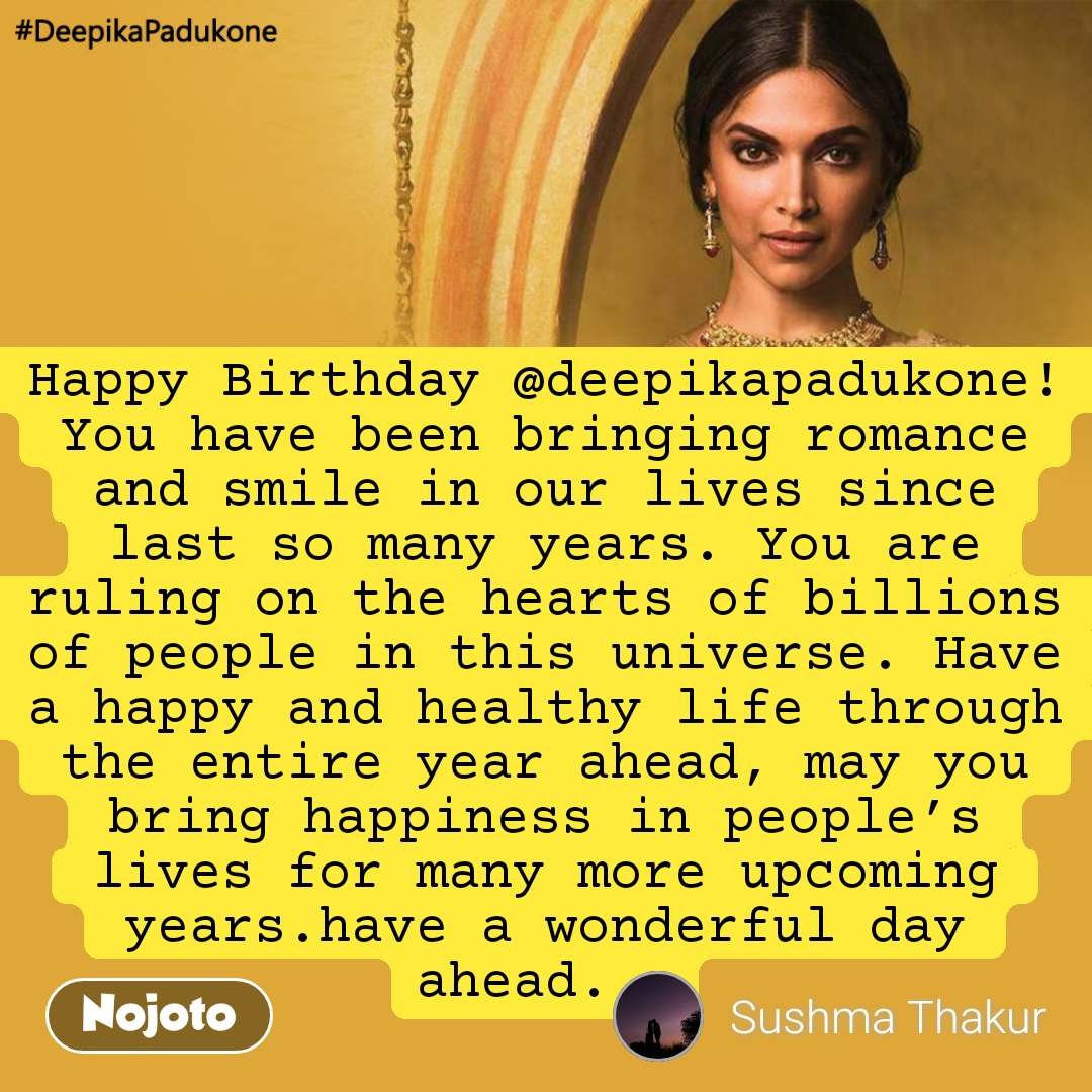 #DeepikaPadukone  Happy Birthday @deepikapadukone! You have been bringing romance and smile in our lives since last so many years. You are ruling on the hearts of billions of people in this universe. Have a happy and healthy life through the entire year ahead, may you bring happiness in people's lives for many more upcoming years.have a wonderful day ahead...