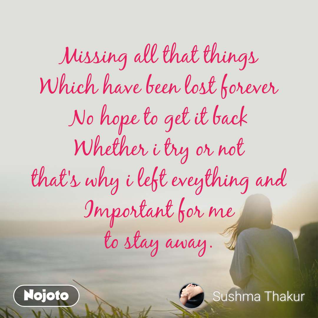 Missing all that things Which have been lost forever No hope to get it back Whether i try or not that's why i left eveything and Important for me to stay away.