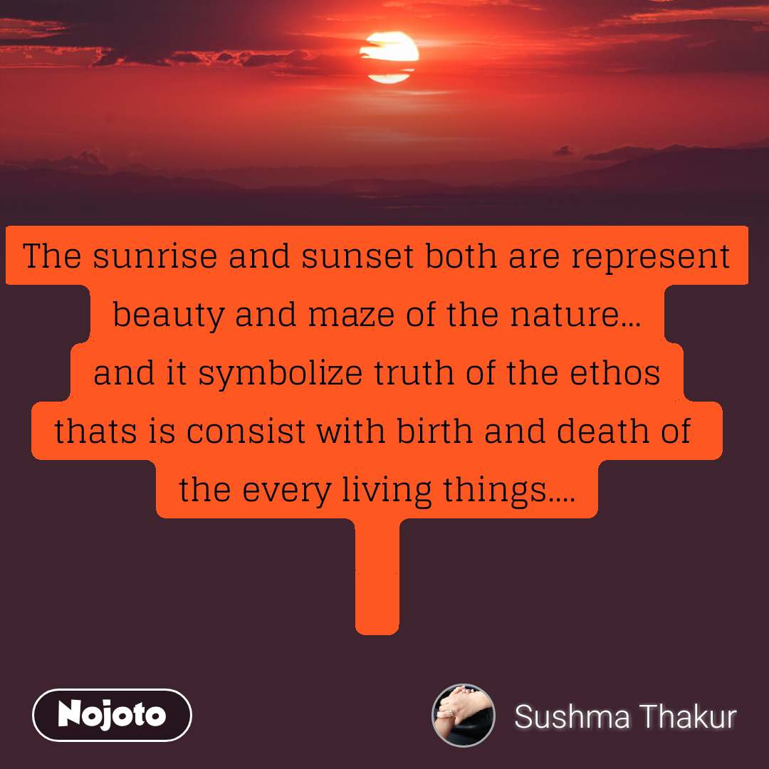 The sunrise and sunset both are represent beauty and maze of the nature... and it symbolize truth of the ethos thats is consist with birth and death of  the every living things....