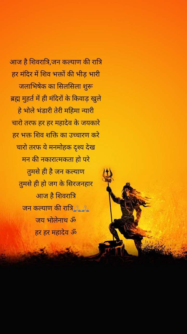 आज है शिवरात्रि,जन कल्याण की रात्रि हर मंदिर में शिव भक्तों की भीड़ भारी जलाभिषेक का सिलसिला शुरू ब्रह्म मुहर्त में ही मंदिरों के किवाड़ खुले हे भोले भंडारी तेरी महिमा न्यारी चारो तरफ हर हर महादेव के जयकारे हर भक्त शिव शक्ति का उच्चारण करे चारो तरफ ये मनमोहक दृश्य देख मन की नकारात्मकता हो परे तुमसे ही है जन कल्याण तुमसे ही हो जग के सिरजनहार आज है शिवरात्रि जन कल्याण की रात्रि🙏🙏 जय भोलेनाथ ॐ हर हर महादेव ॐ