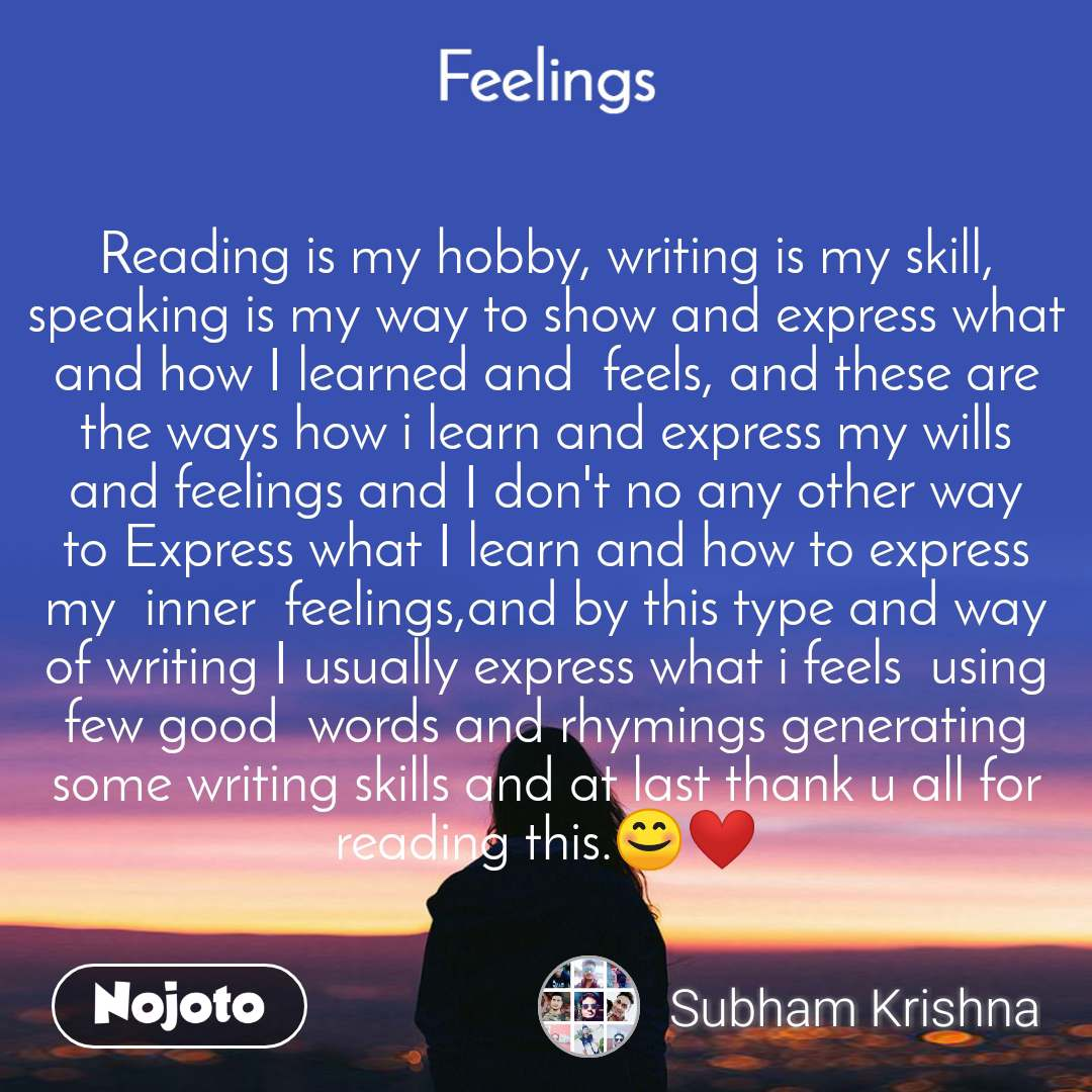 Reading is my hobby, writing is my skill, speaking is my way to show and express what and how I learned and  feels, and these are the ways how i learn and express my wills and feelings and I don't no any other way to Express what I learn and how to express my  inner  feelings,and by this type and way of writing I usually express what i feels  using few good  words and rhymings generating some writing skills and at last thank u all for reading this.😊❤️