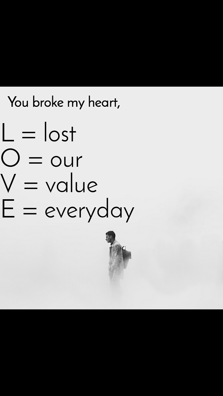 You broke my heart L = lost O = our V = value E = everyday