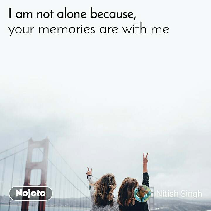 I am not alone because  your memories are with me