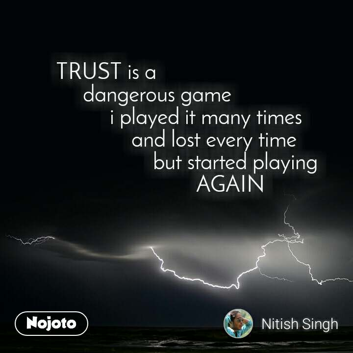 TRUST is a      dangerous game           i played it many times               and lost every time                   but started playing                            AGAIN