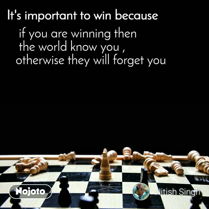 It's important to win because  if you are winning then  the world know you , otherwise they will forget you