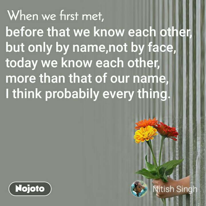 When we first met, before that we know each other, but only by name,not by face, today we know each other, more than that of our name, I think probabily every thing.