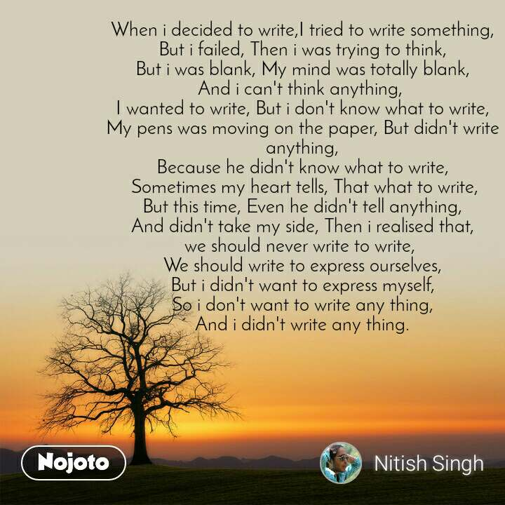 When i decided to write,I tried to write something, But i failed, Then i was trying to think, But i was blank, My mind was totally blank, And i can't think anything,  I wanted to write, But i don't know what to write, My pens was moving on the paper, But didn't write anything, Because he didn't know what to write,  Sometimes my heart tells, That what to write, But this time, Even he didn't tell anything, And didn't take my side, Then i realised that, we should never write to write,  We should write to express ourselves, But i didn't want to express myself, So i don't want to write any thing, And i didn't write any thing.