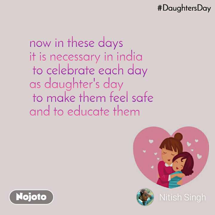 DaughtersDay now in these days  it is necessary in india  to celebrate each day  as daughter's day  to make them feel safe  and to educate them