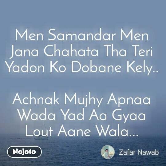 Men Samandar Men Jana Chahata Tha Teri Yadon Ko Dobane Kely..   Achnak Mujhy Apnaa Wada Yad Aa Gyaa Lout Aane Wala...
