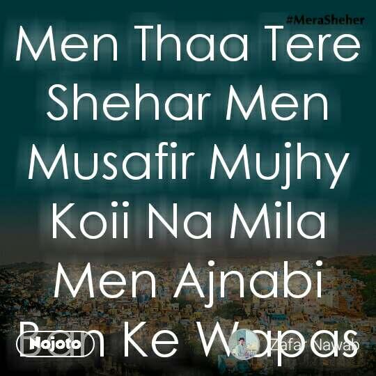 Men Thaa Tere Shehar Men Musafir Mujhy Koii Na Mila Men Ajnabi Ban Ke Wapas Aa Gya..