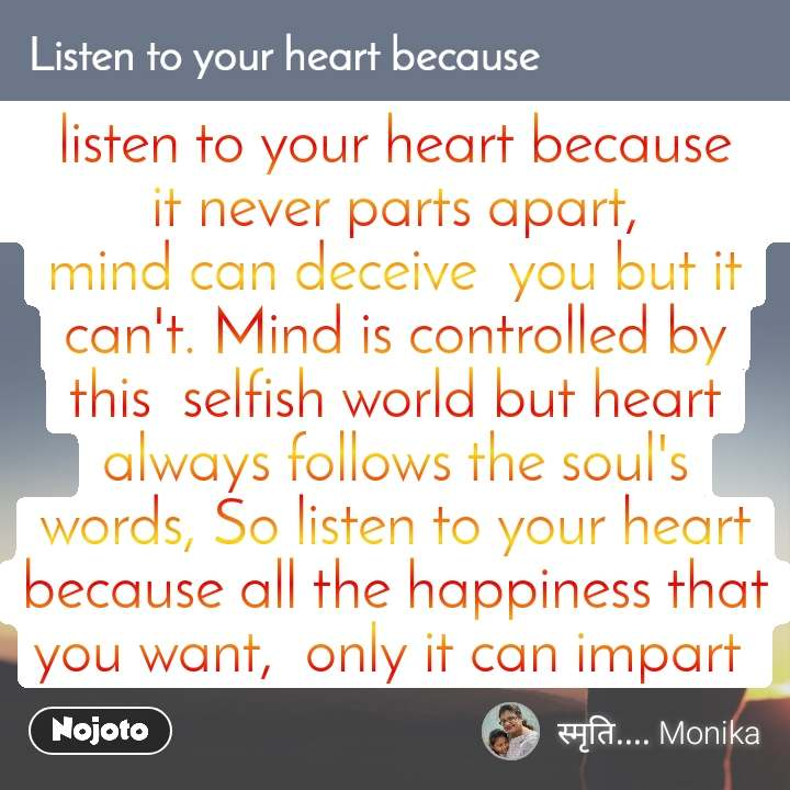 Listen to you heart because, listen to your heart because                           it never parts apart,                                 mind can deceive  you but it can't. Mind is controlled by this  selfish world but heart always follows the soul's words, So listen to your heart because all the happiness that you want,  only it can impart