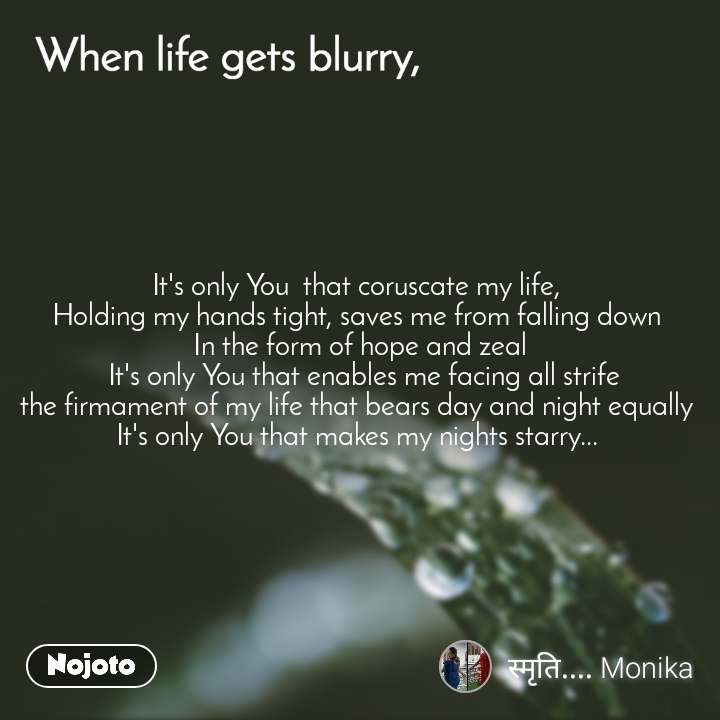 When life gets blurry It's only You  that coruscate my life,  Holding my hands tight, saves me from falling down  In the form of hope and zeal  It's only You that enables me facing all strife                       the firmament of my life that bears day and night equally  It's only You that makes my nights starry...