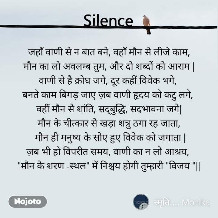 """Silence  जहाँ वाणी से न बात बने, वहाँ मौन से लीजे काम, मौन का लो अवलम्ब तुम, और दो शब्दों को आराम   वाणी से है क्रोध जगे, दूर कहीं विवेक भगे,  बनते काम बिगड़ जाए ज़ब वाणी हृदय को कटु लगे,  वहीं मौन से शांति, सद्बुद्धि, सदभावना जगे  मौन के चीत्कार से खड़ा शत्रु ठगा रह जाता,  मौन ही मनुष्य के सोए हुए विवेक को जगाता   ज़ब भी हो विपरीत समय, वाणी का न लो आश्रय,  """"मौन के शरण -स्थल"""" में निश्चय होगी तुम्हारी """"विजय """"  """